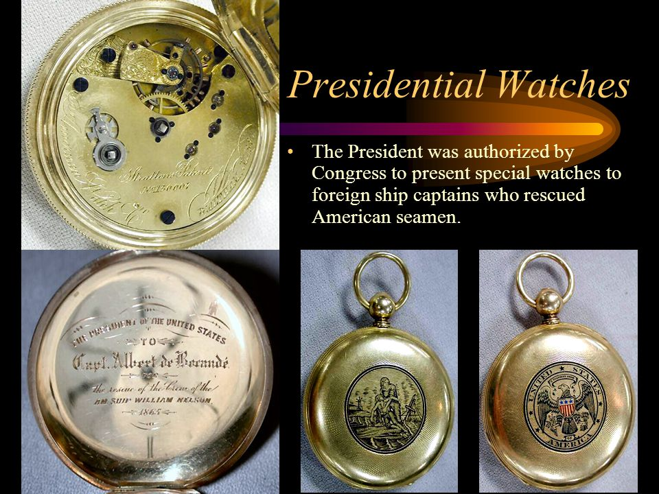 Presidential Watches The President was authorized by Congress to present special watches to foreign ship captains who rescued American seamen.