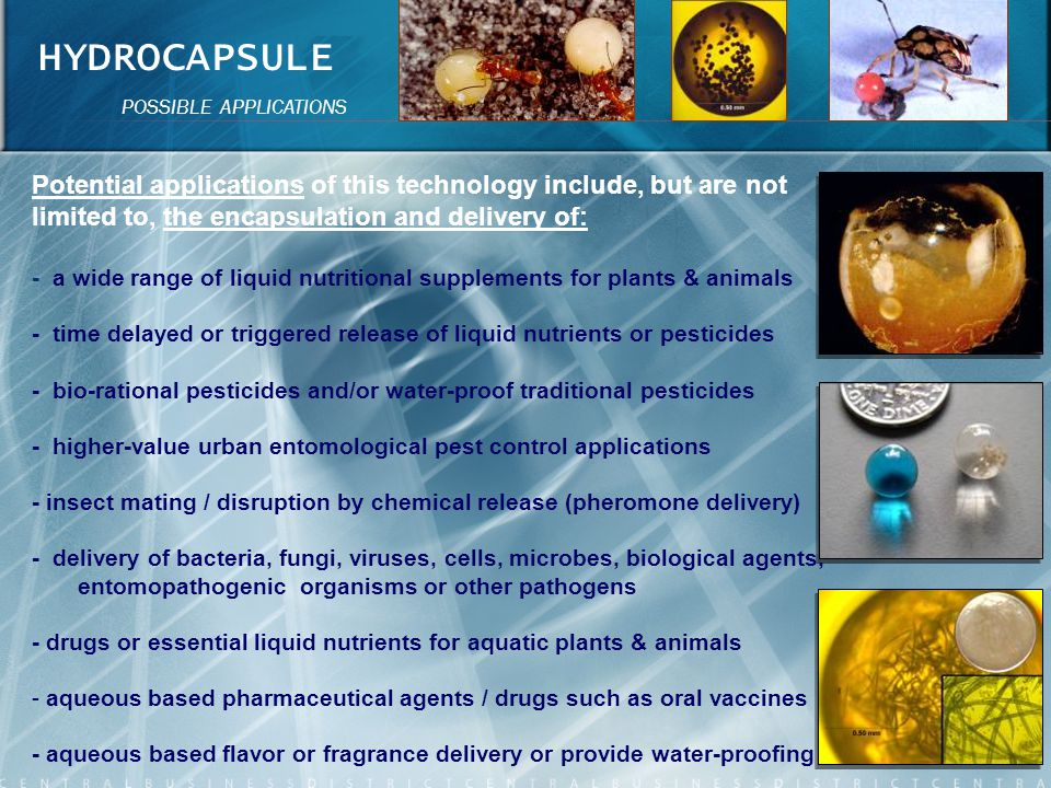 HYDROCAPSULE POSSIBLE APPLICATIONS. Potential applications of this technology include, but are not limited to, the encapsulation and delivery of: