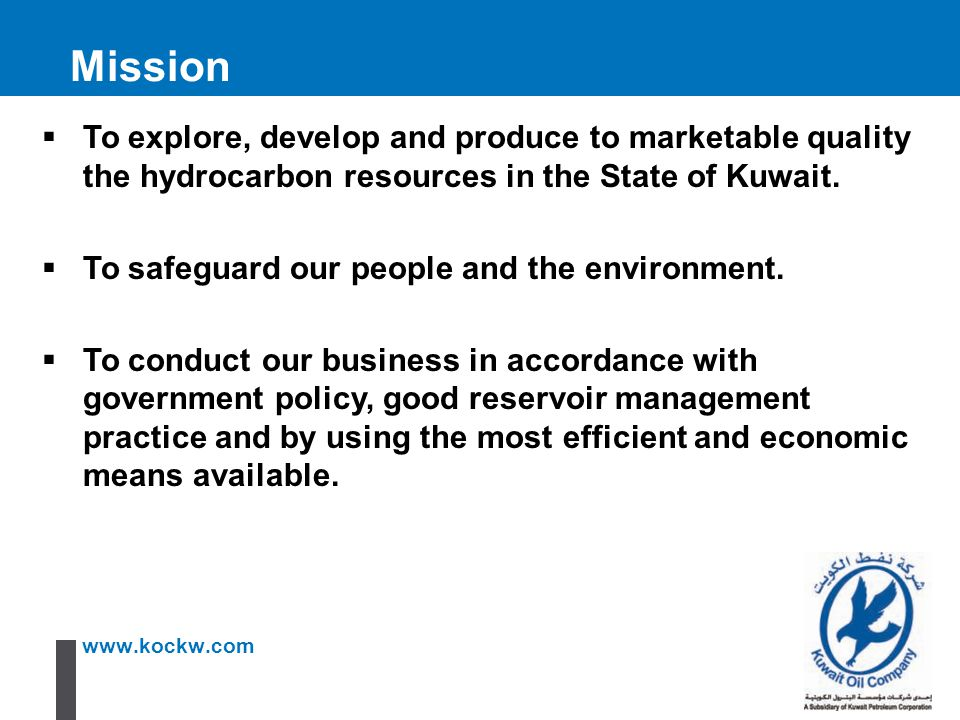 Mission To explore, develop and produce to marketable quality the hydrocarbon resources in the State of Kuwait.