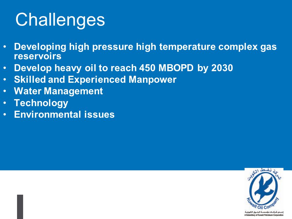 Challenges Developing high pressure high temperature complex gas reservoirs. Develop heavy oil to reach 450 MBOPD by 2030.