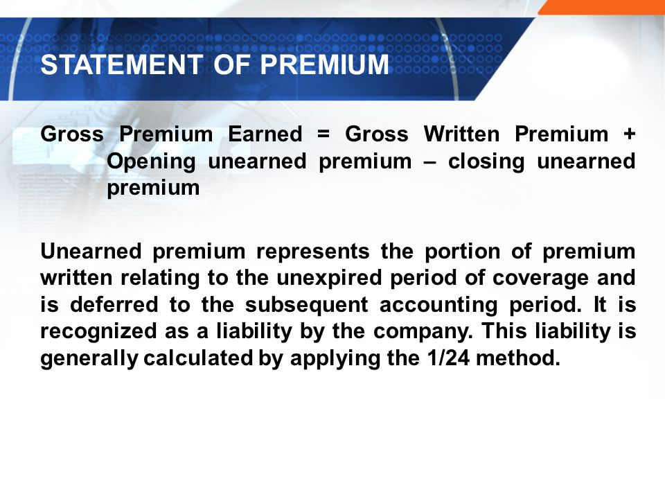 STATEMENT OF PREMIUM Gross Premium Earned = Gross Written Premium + Opening unearned premium – closing unearned premium.