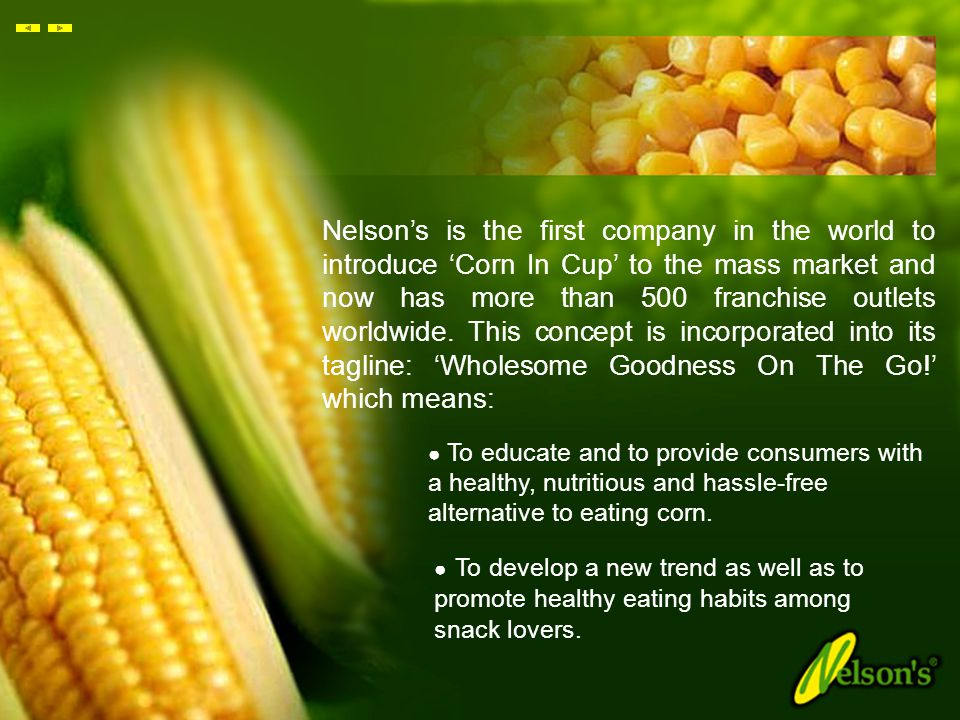 Nelson's is the first company in the world to introduce 'Corn In Cup' to the mass market and now has more than 500 franchise outlets worldwide. This concept is incorporated into its tagline: 'Wholesome Goodness On The Go!' which means: