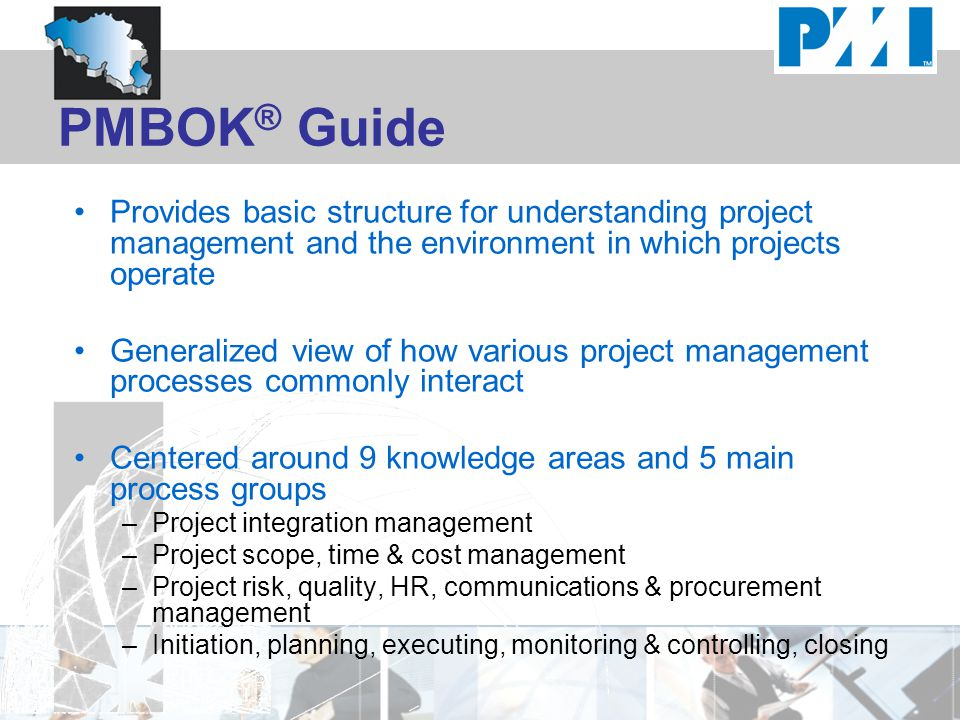 PMBOK® Guide Provides basic structure for understanding project management and the environment in which projects operate.