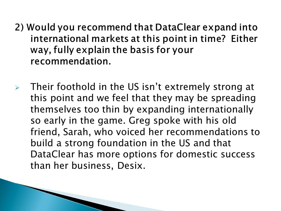 2) Would you recommend that DataClear expand into international markets at this point in time Either way, fully explain the basis for your recommendation.