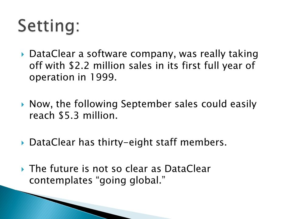 Setting: DataClear a software company, was really taking off with $2.2 million sales in its first full year of operation in 1999.