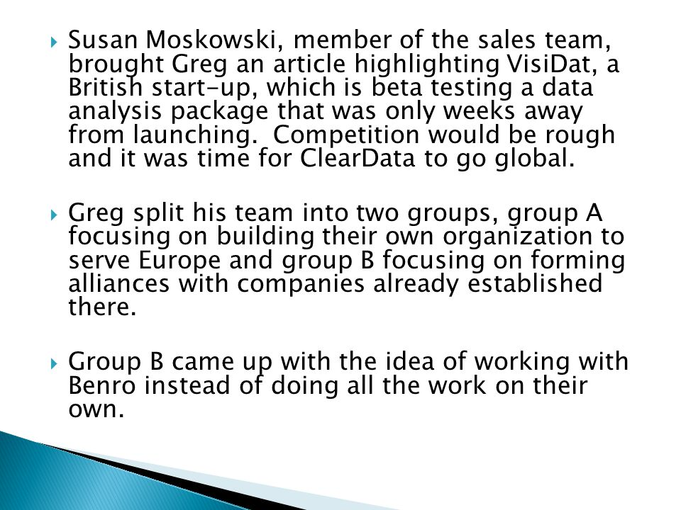 Susan Moskowski, member of the sales team, brought Greg an article highlighting VisiDat, a British start-up, which is beta testing a data analysis package that was only weeks away from launching. Competition would be rough and it was time for ClearData to go global.