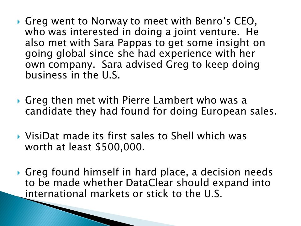 Greg went to Norway to meet with Benro's CEO, who was interested in doing a joint venture. He also met with Sara Pappas to get some insight on going global since she had experience with her own company. Sara advised Greg to keep doing business in the U.S.