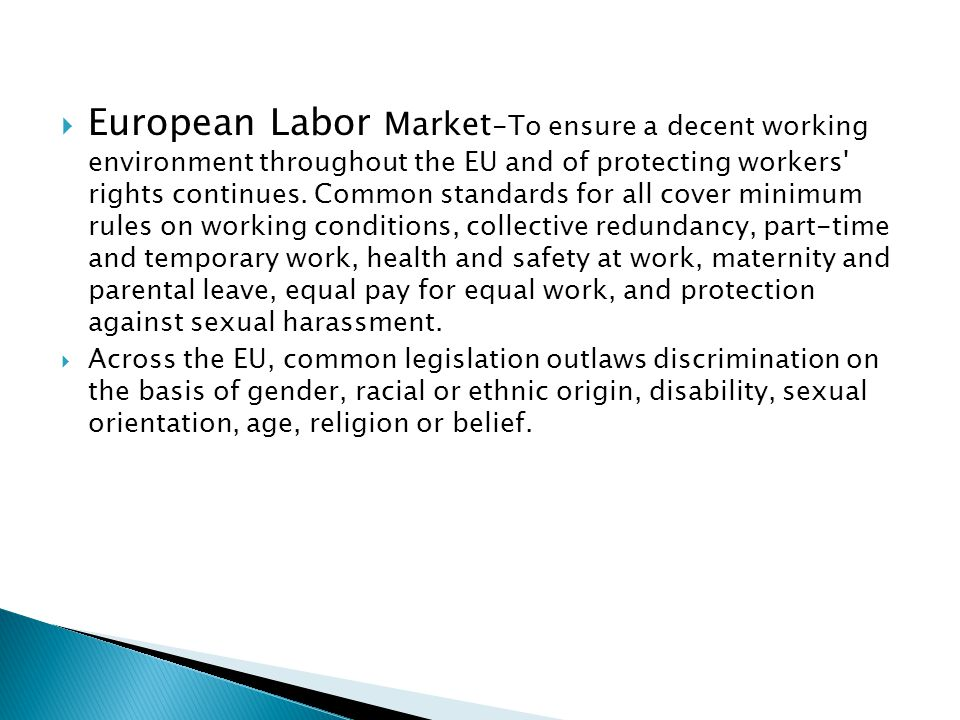 European Labor Market-To ensure a decent working environment throughout the EU and of protecting workers rights continues. Common standards for all cover minimum rules on working conditions, collective redundancy, part-time and temporary work, health and safety at work, maternity and parental leave, equal pay for equal work, and protection against sexual harassment.
