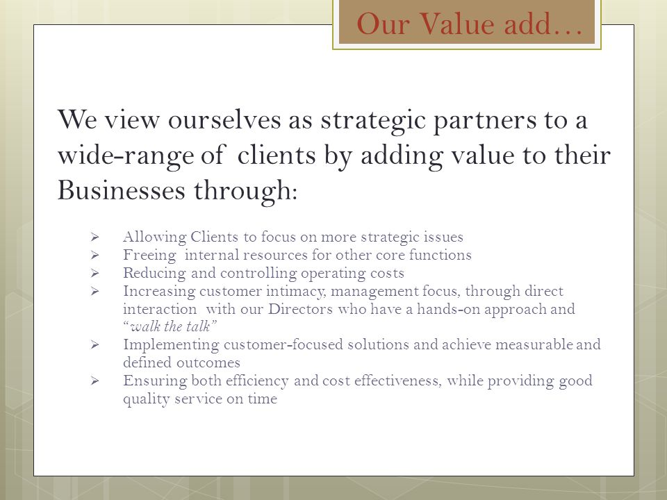 Our Value add… We view ourselves as strategic partners to a wide-range of clients by adding value to their Businesses through: