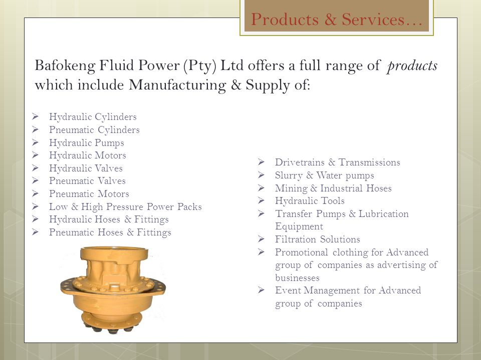Products & Services… Bafokeng Fluid Power (Pty) Ltd offers a full range of products which include Manufacturing & Supply of: