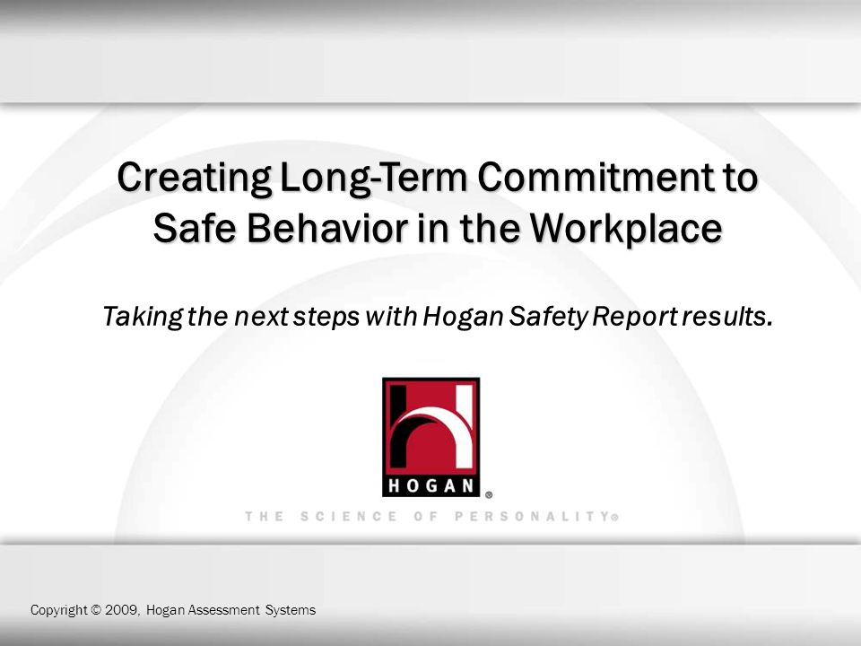 Creating Long-Term Commitment to Safe Behavior in the Workplace Taking the next steps with Hogan Safety Report results.
