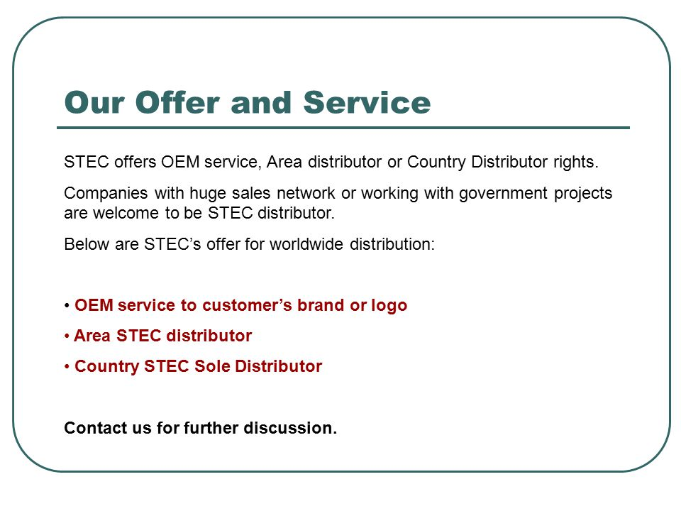 Our Offer and Service STEC offers OEM service, Area distributor or Country Distributor rights.