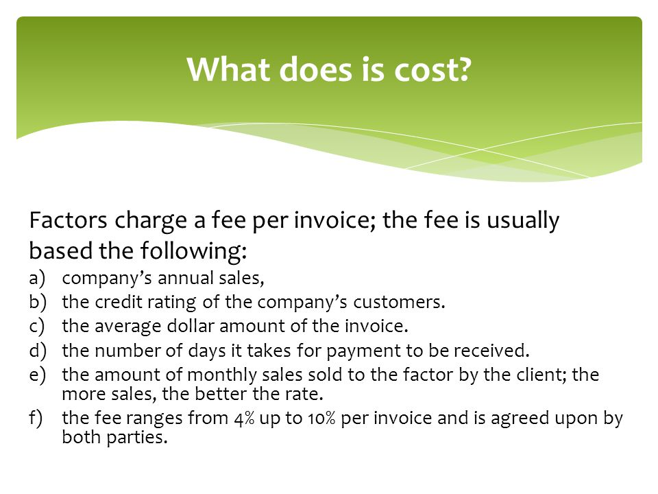 What does is cost Factors charge a fee per invoice; the fee is usually. based the following: company's annual sales,