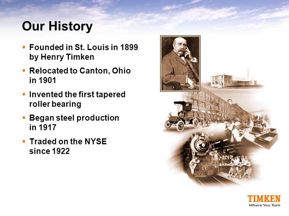 Our History Founded in St. Louis in 1899 by Henry Timken