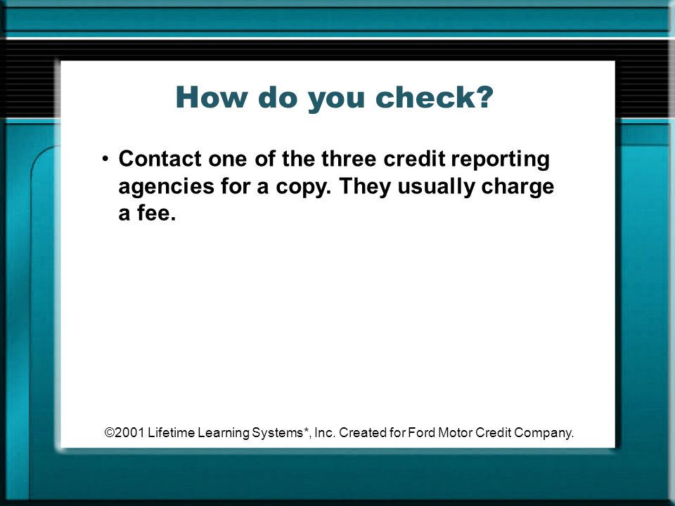 How do you check Contact one of the three credit reporting agencies for a copy. They usually charge a fee.