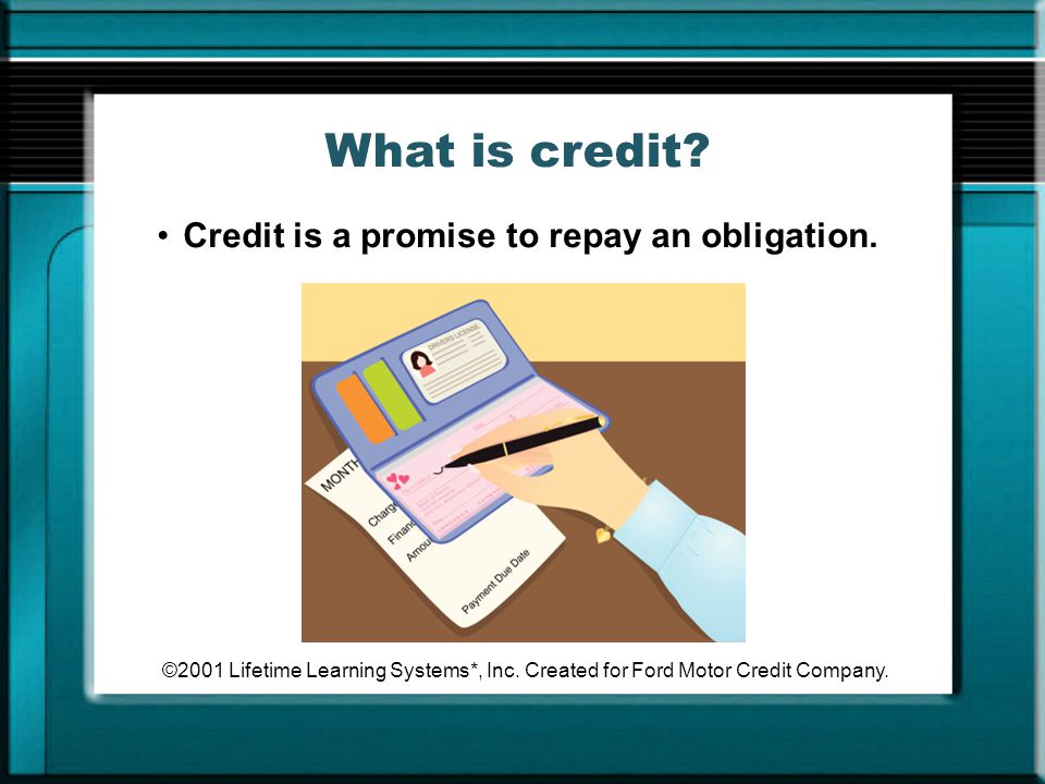 What is credit Credit is a promise to repay an obligation.