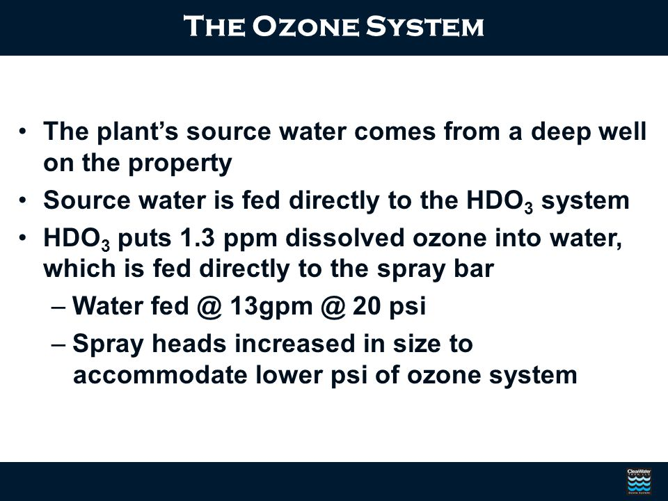 The Ozone System The plant's source water comes from a deep well on the property. Source water is fed directly to the HDO3 system.