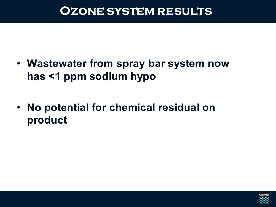Ozone system results Wastewater from spray bar system now has <1 ppm sodium hypo.