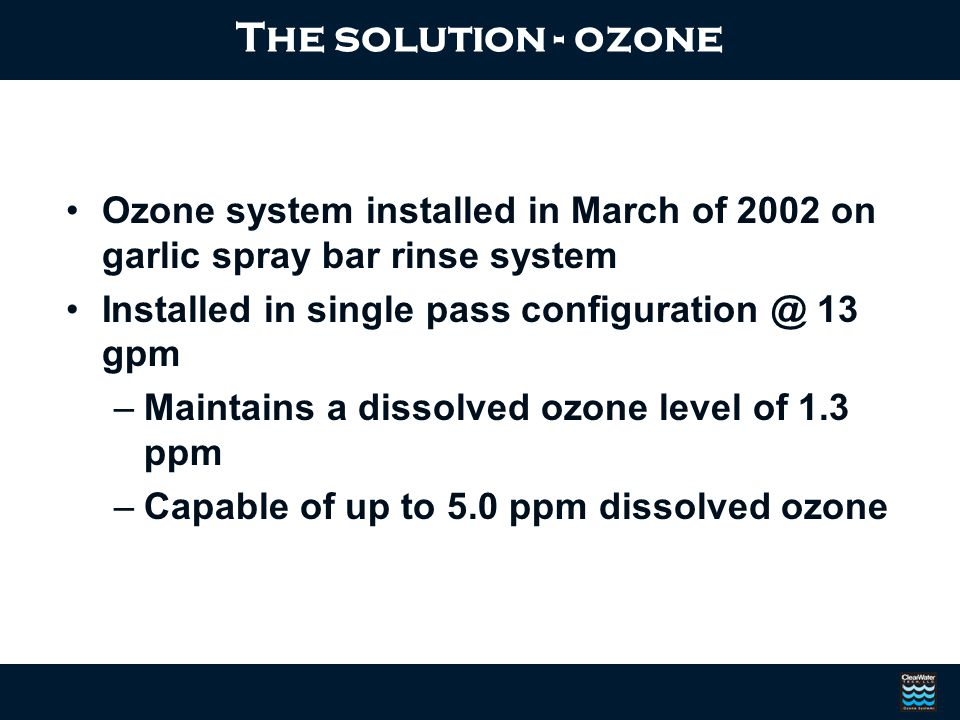 The solution - ozone Ozone system installed in March of 2002 on garlic spray bar rinse system. Installed in single pass configuration @ 13 gpm.