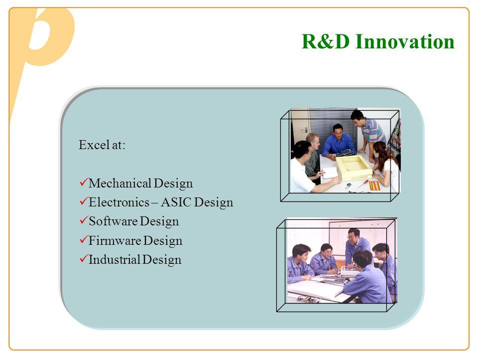 R&D Innovation Excel at: Mechanical Design Electronics – ASIC Design