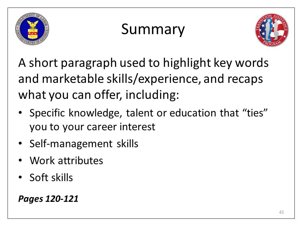 Summary A short paragraph used to highlight key words and marketable skills/experience, and recaps what you can offer, including: