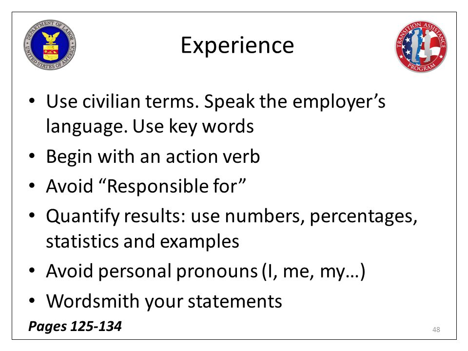 Experience Use civilian terms. Speak the employer's language. Use key words. Begin with an action verb.
