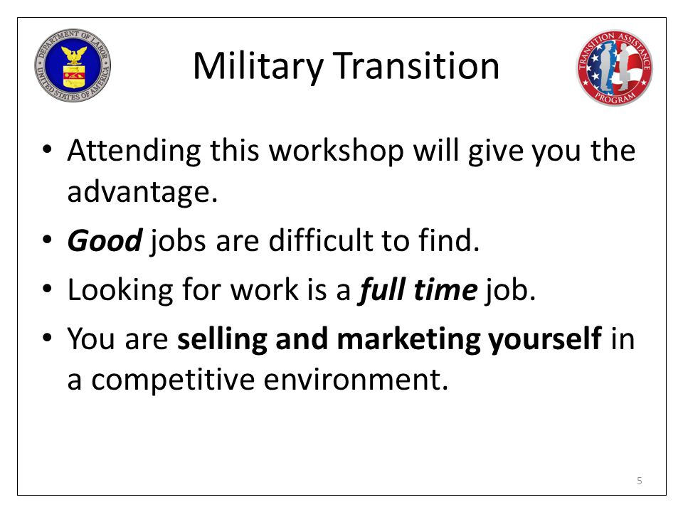 Military Transition Attending this workshop will give you the advantage. Good jobs are difficult to find.