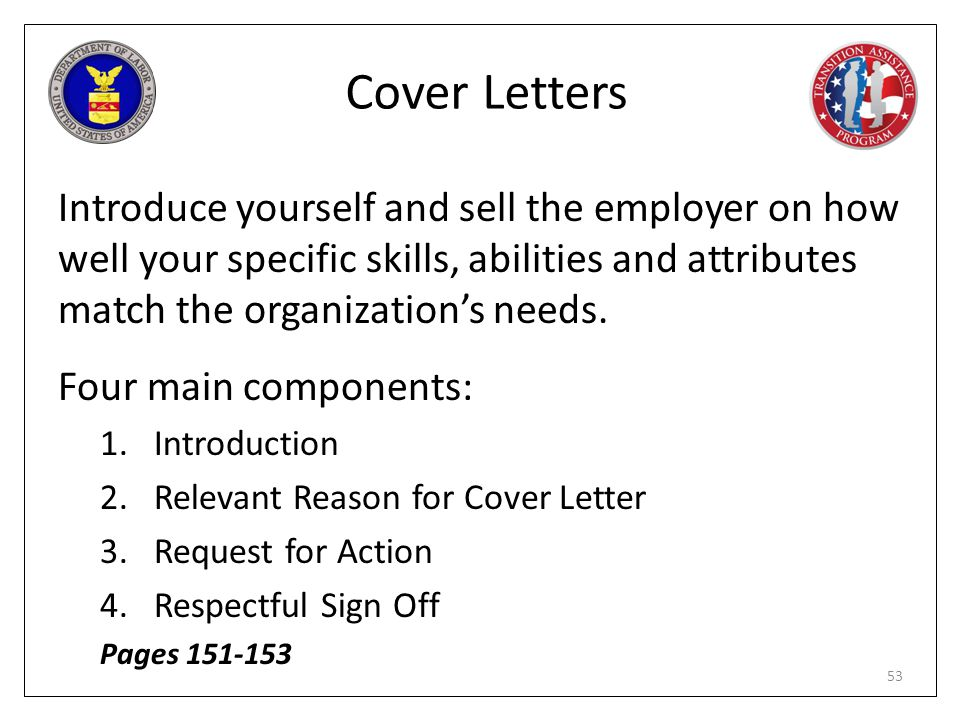 Cover Letters Introduce yourself and sell the employer on how well your specific skills, abilities and attributes match the organization's needs.