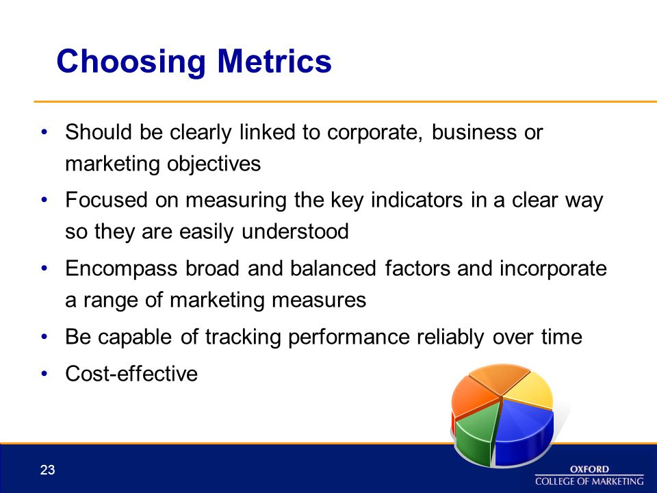 Choosing Metrics Should be clearly linked to corporate, business or marketing objectives.