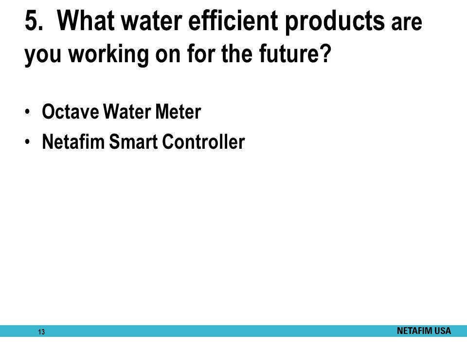 5. What water efficient products are you working on for the future