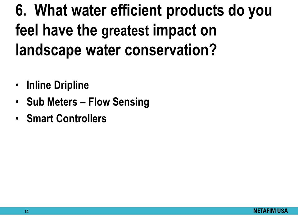 6. What water efficient products do you feel have the greatest impact on landscape water conservation