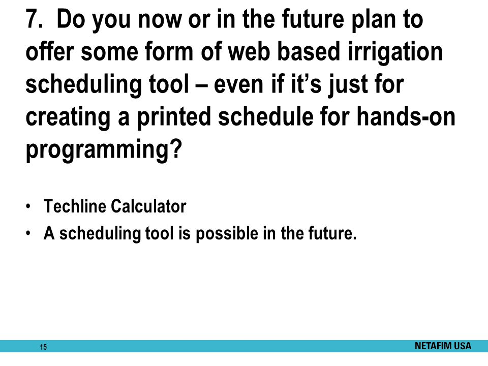 7. Do you now or in the future plan to offer some form of web based irrigation scheduling tool – even if it's just for creating a printed schedule for hands-on programming