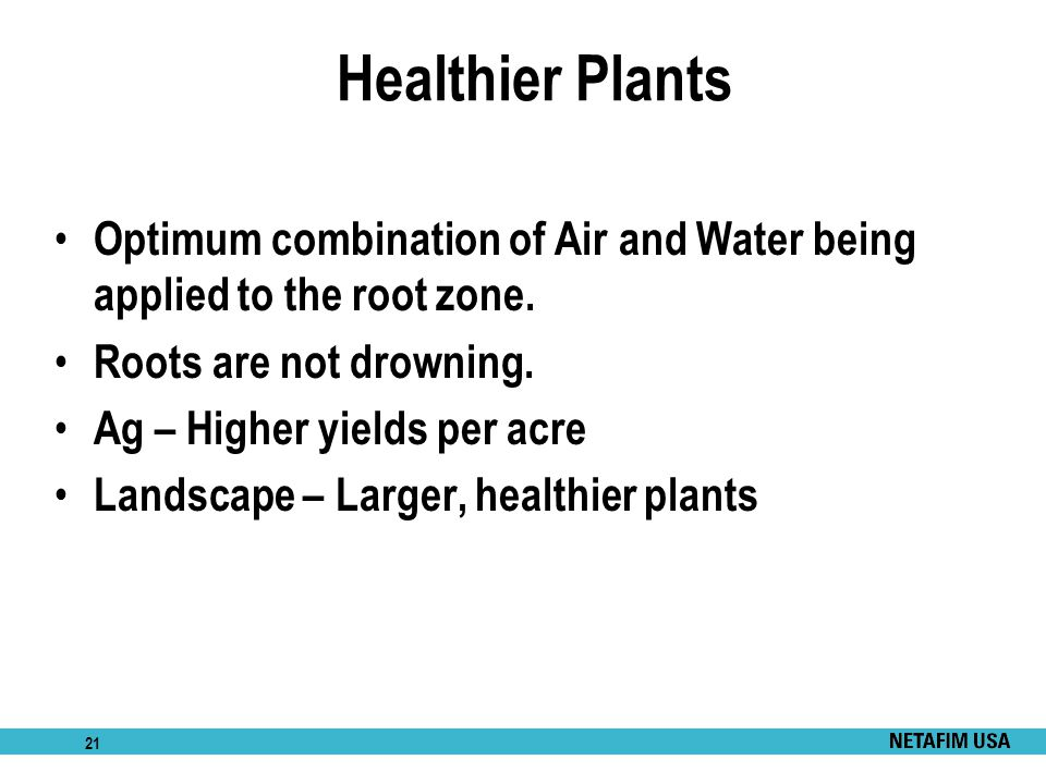 Healthier Plants Optimum combination of Air and Water being applied to the root zone. Roots are not drowning.