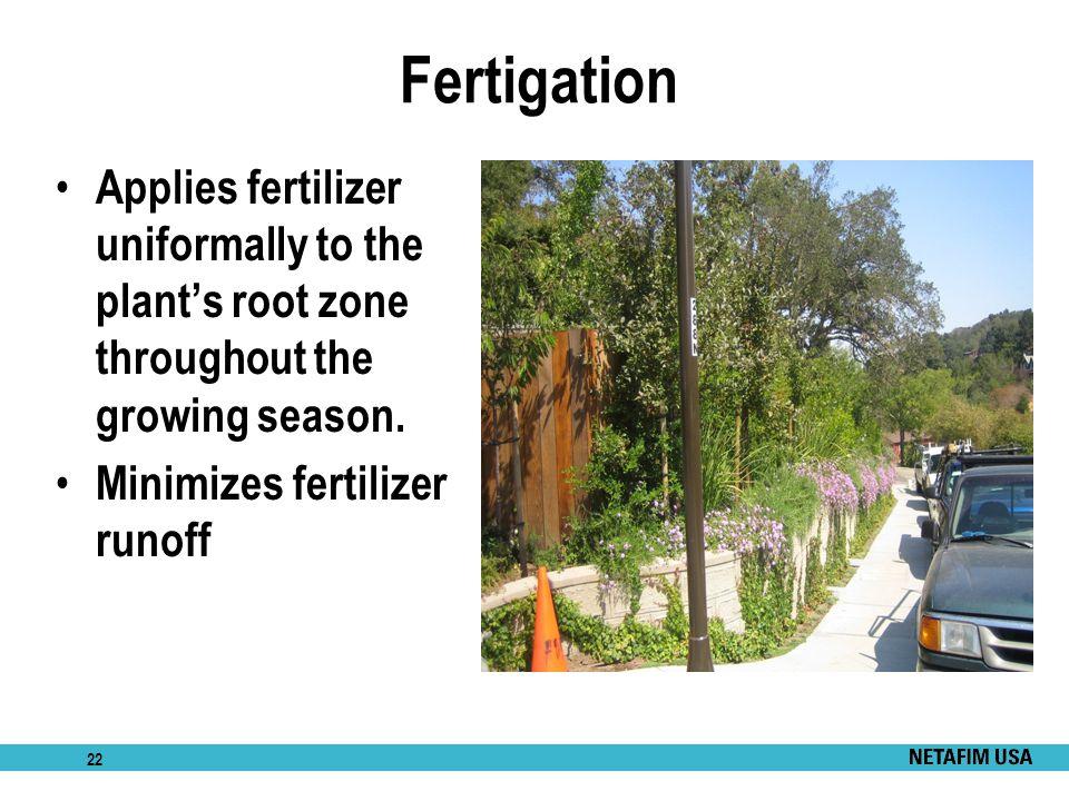 Fertigation Applies fertilizer uniformally to the plant's root zone throughout the growing season.