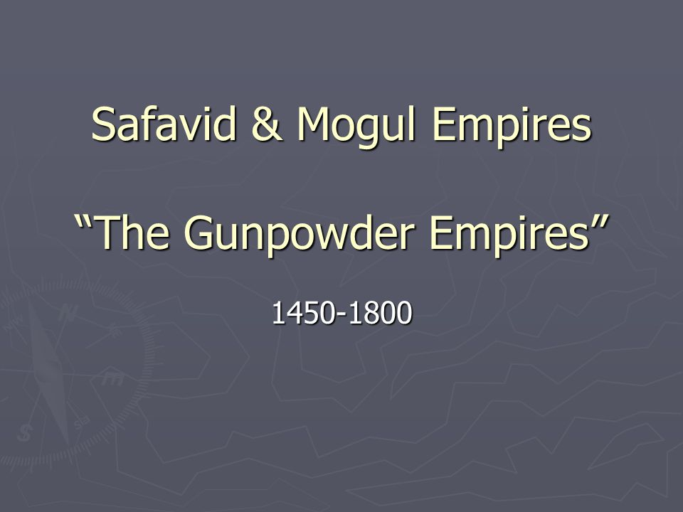 Safavid & Mogul Empires The Gunpowder Empires