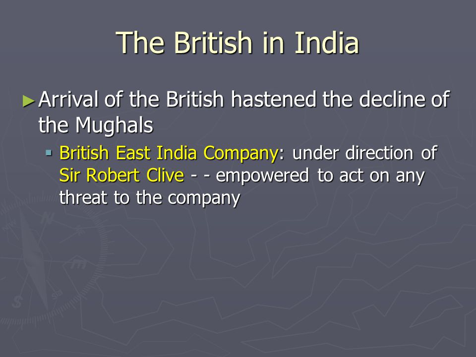 The British in India Arrival of the British hastened the decline of the Mughals.