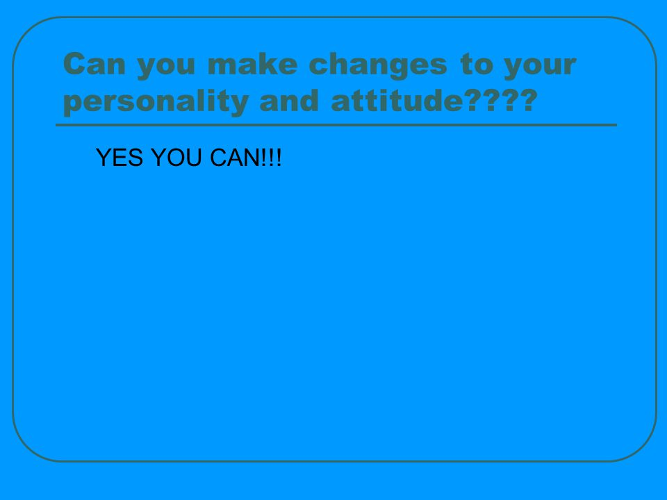 Can you make changes to your personality and attitude