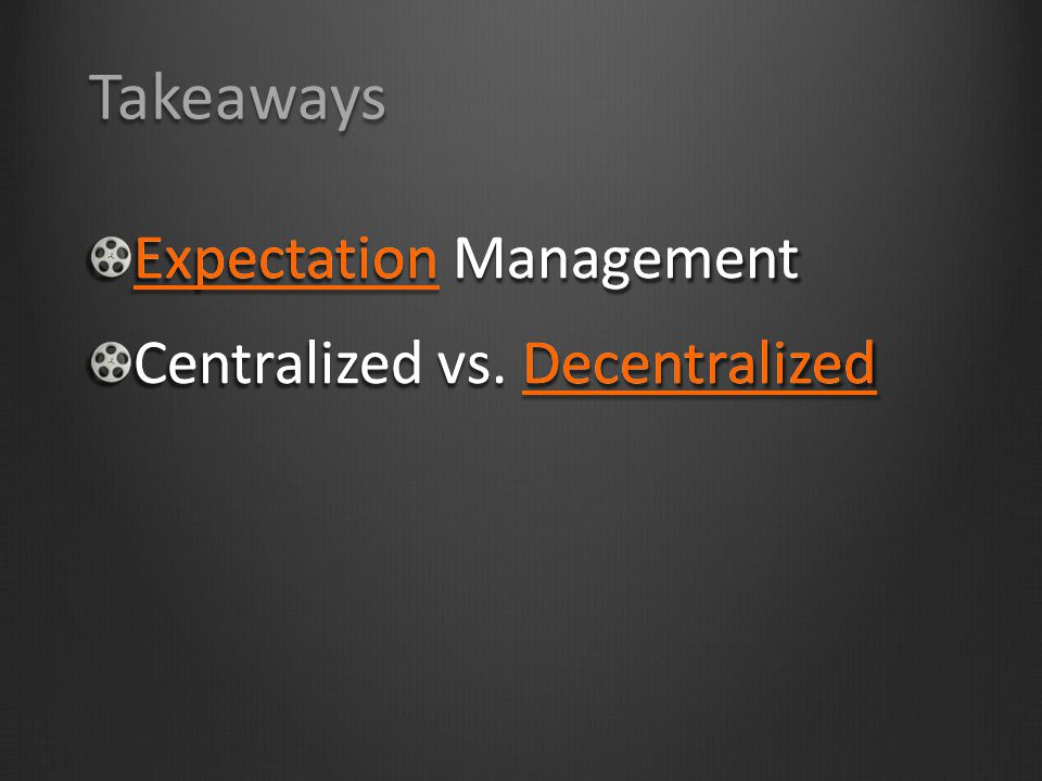 Takeaways Expectation Management Centralized vs. Decentralized