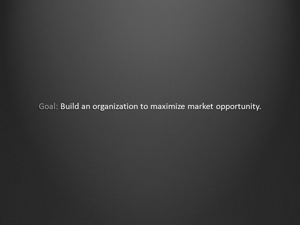 Goal: Build an organization to maximize market opportunity.