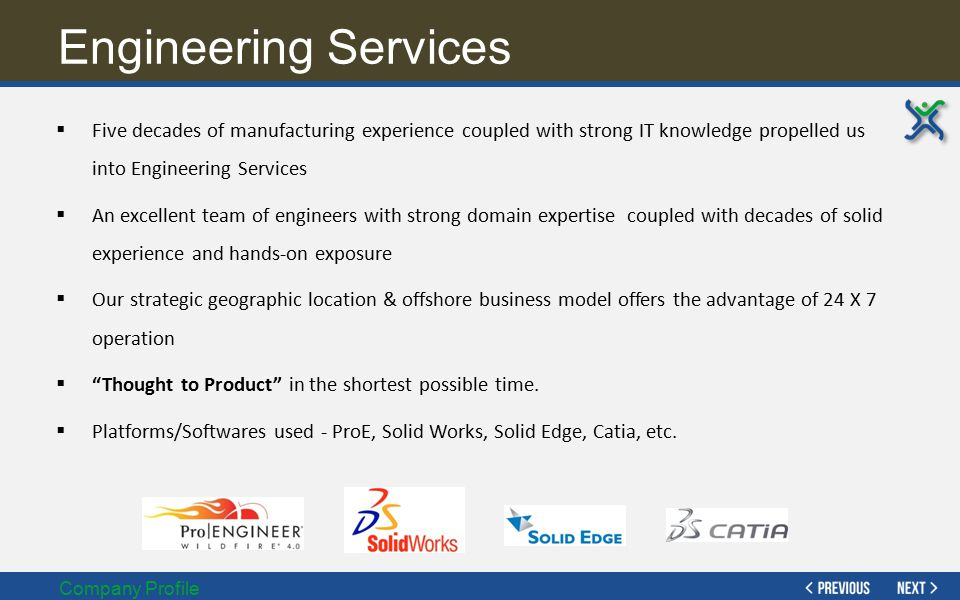 Engineering Services Five decades of manufacturing experience coupled with strong IT knowledge propelled us into Engineering Services.