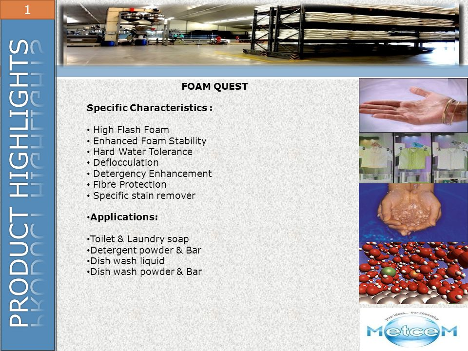 PRODUCT HIGHLIGHTS 1 FOAM QUEST Specific Characteristics :