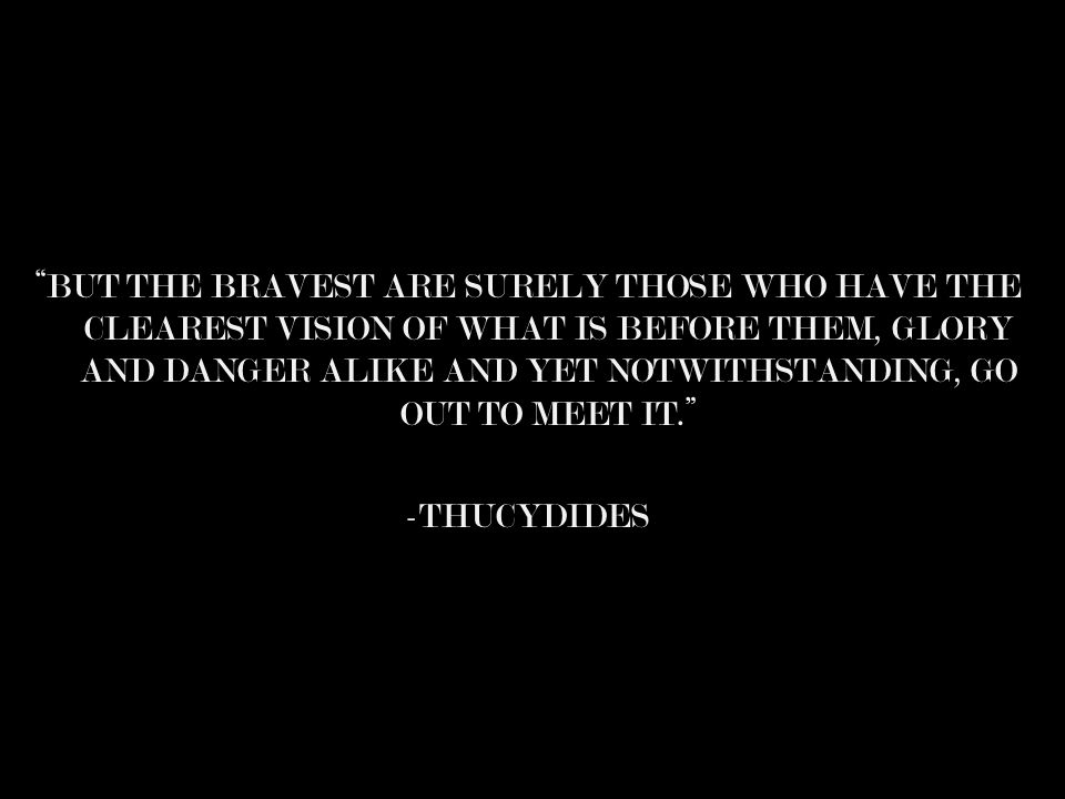 BUT THE BRAVEST ARE SURELY THOSE WHO HAVE THE CLEAREST VISION OF WHAT IS BEFORE THEM, GLORY AND DANGER ALIKE AND YET NOTWITHSTANDING, GO OUT TO MEET IT. -THUCYDIDES
