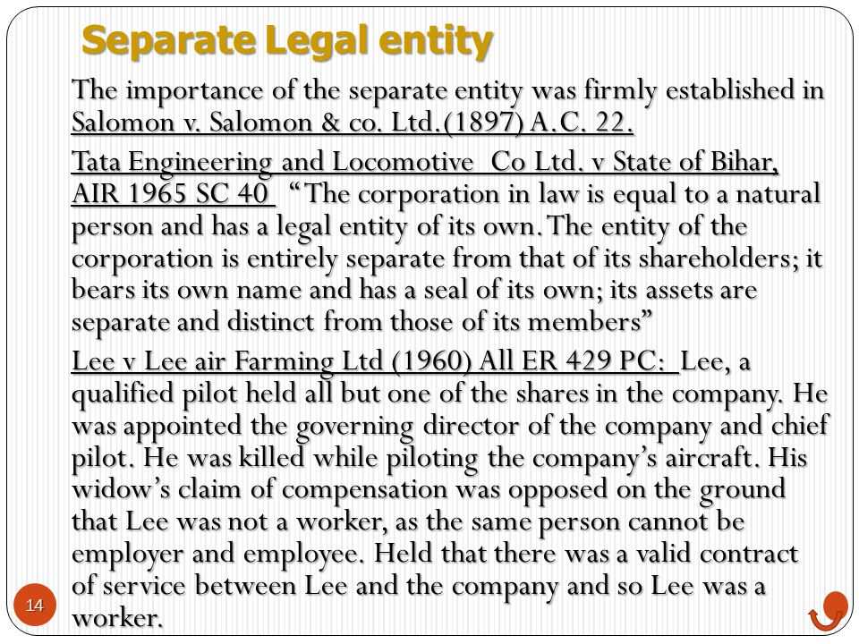 Separate Legal entity The importance of the separate entity was firmly established in Salomon v. Salomon & co. Ltd.(1897) A.C. 22.
