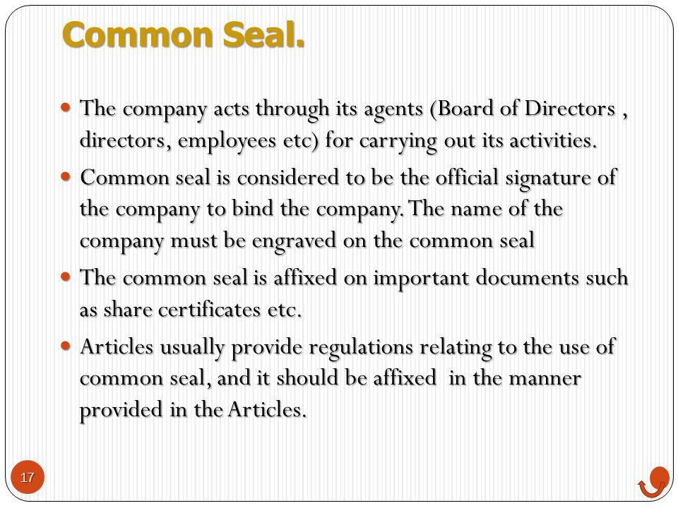 Common Seal. The company acts through its agents (Board of Directors , directors, employees etc) for carrying out its activities.