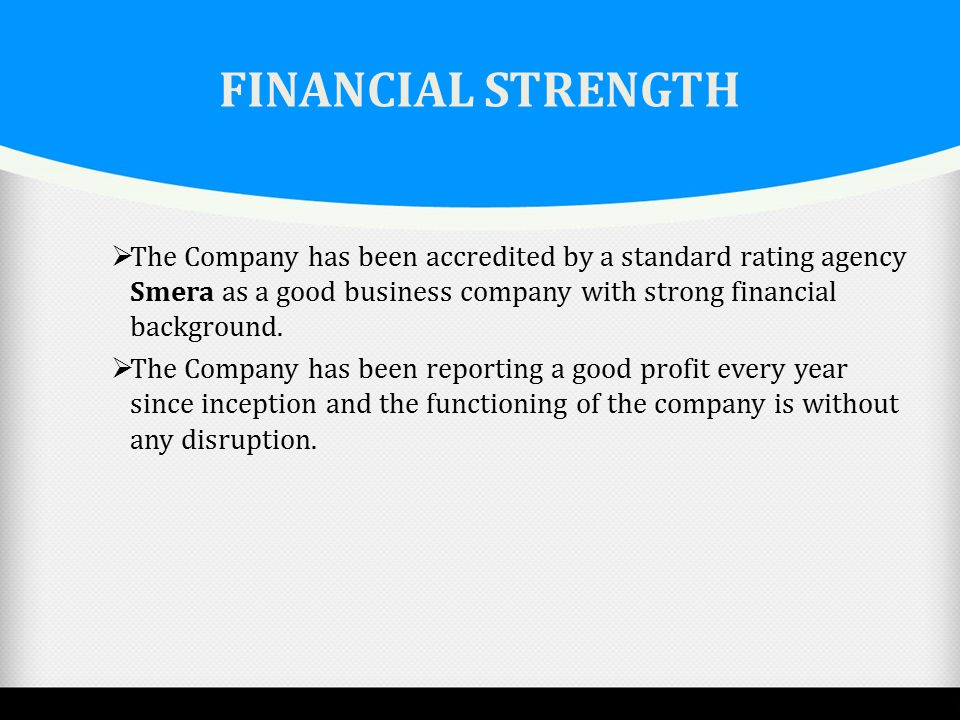 FINANCIAL STRENGTH The Company has been accredited by a standard rating agency Smera as a good business company with strong financial background.