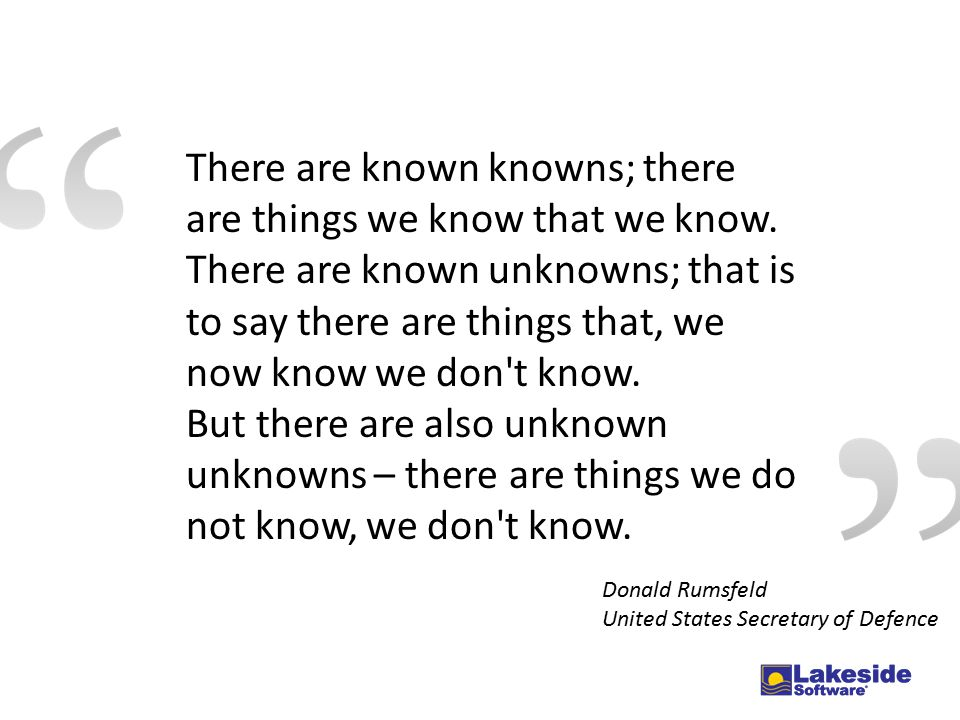 There are known knowns; there are things we know that we know