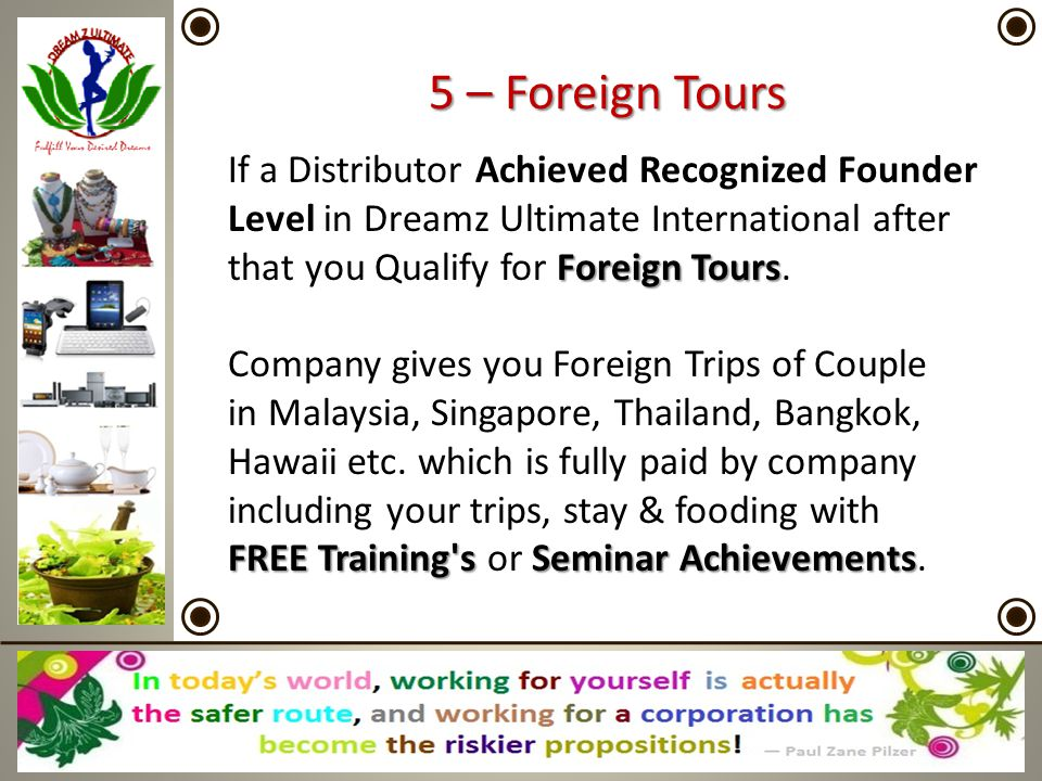 5 – Foreign Tours If a Distributor Achieved Recognized Founder Level in Dreamz Ultimate International after that you Qualify for Foreign Tours.