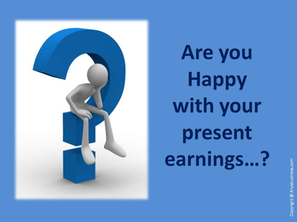 Are you Happy with your present earnings…