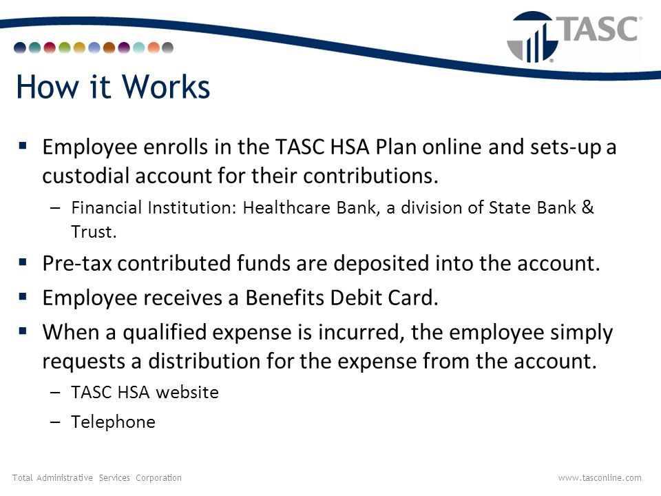 How it Works Employee enrolls in the TASC HSA Plan online and sets-up a custodial account for their contributions.