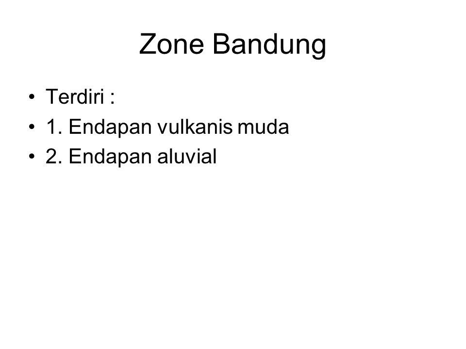 Zone Bandung Terdiri : 1. Endapan vulkanis muda 2. Endapan aluvial